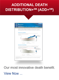 ADDITIONAL DEATH DISTRIBUTION+ (ADD+) - Our most innovative death benefit. View Now...
